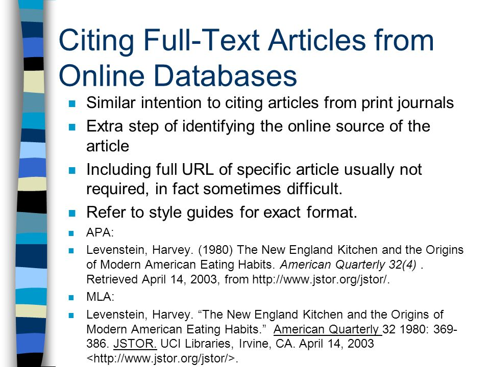 Citing Full-Text Articles from Online Databases Similar intention to citing articles from print journals Extra step of identifying the online source of the article Including full URL of specific article usually not required, in fact sometimes difficult.