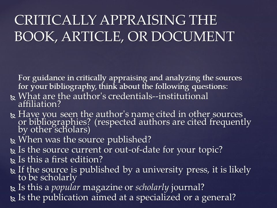 For guidance in critically appraising and analyzing the sources for your bibliography, think about the following questions:  What are the author s credentials--institutional affiliation.