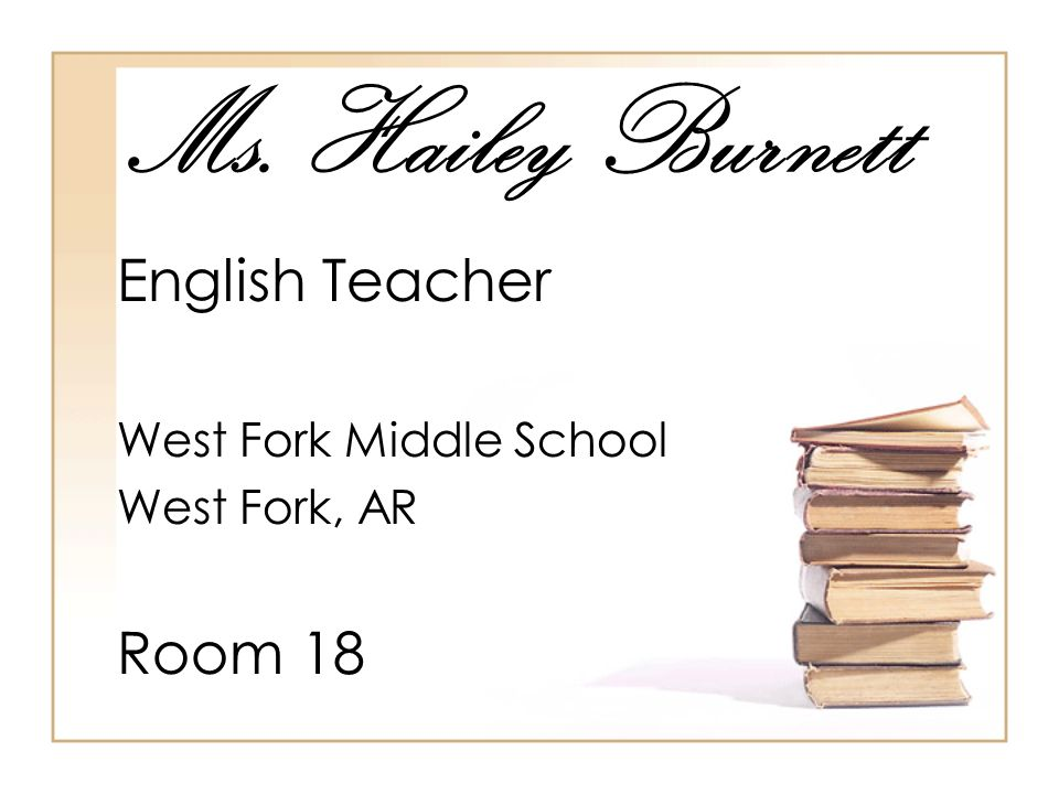 Ms. Hailey Burnett English Teacher West Fork Middle School West Fork, AR Room 18