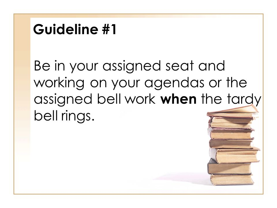 Guideline #1 Be in your assigned seat and working on your agendas or the assigned bell work when the tardy bell rings.