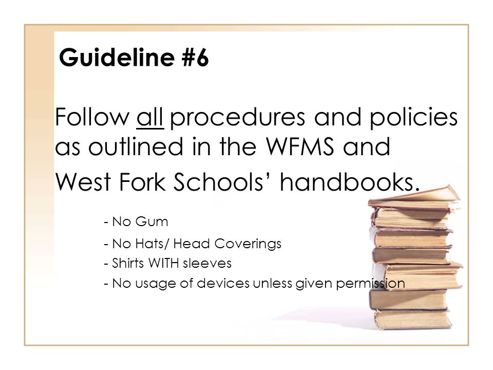 Guideline #6 Follow all procedures and policies as outlined in the WFMS and West Fork Schools' handbooks.