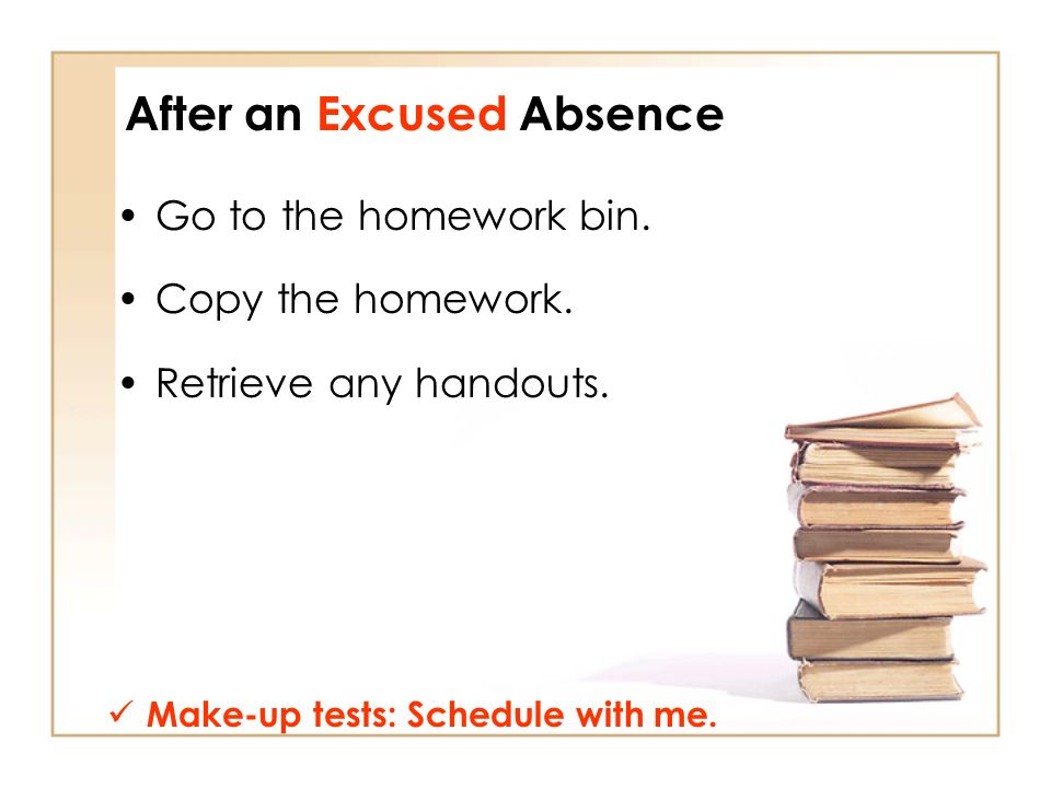 After an Excused Absence Go to the homework bin. Copy the homework.