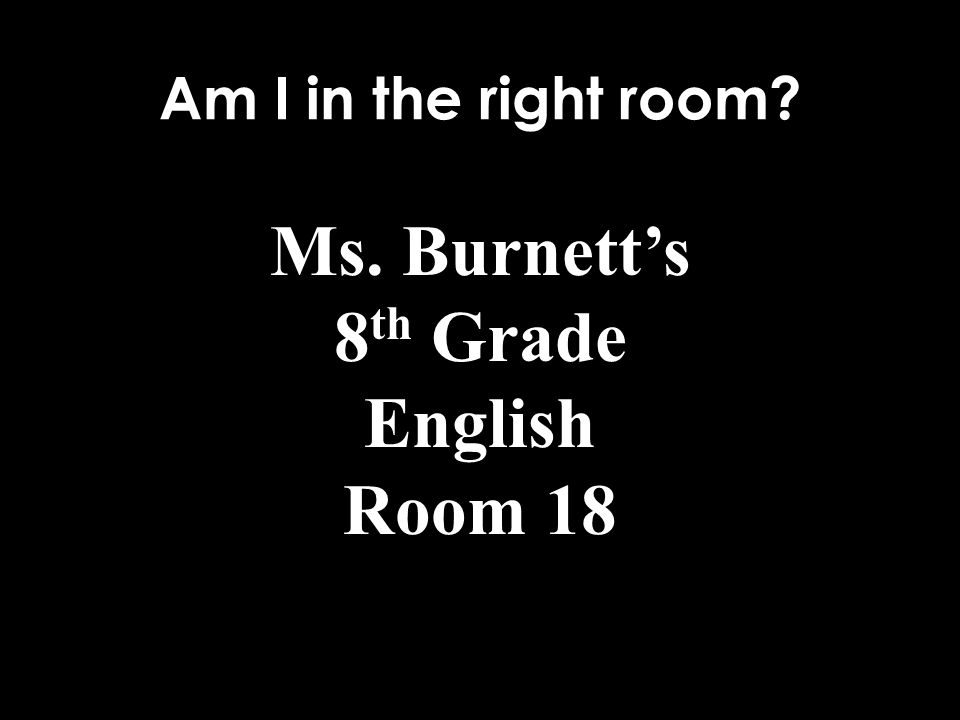 Am I in the right room Ms. Burnett's 8 th Grade English Room 18