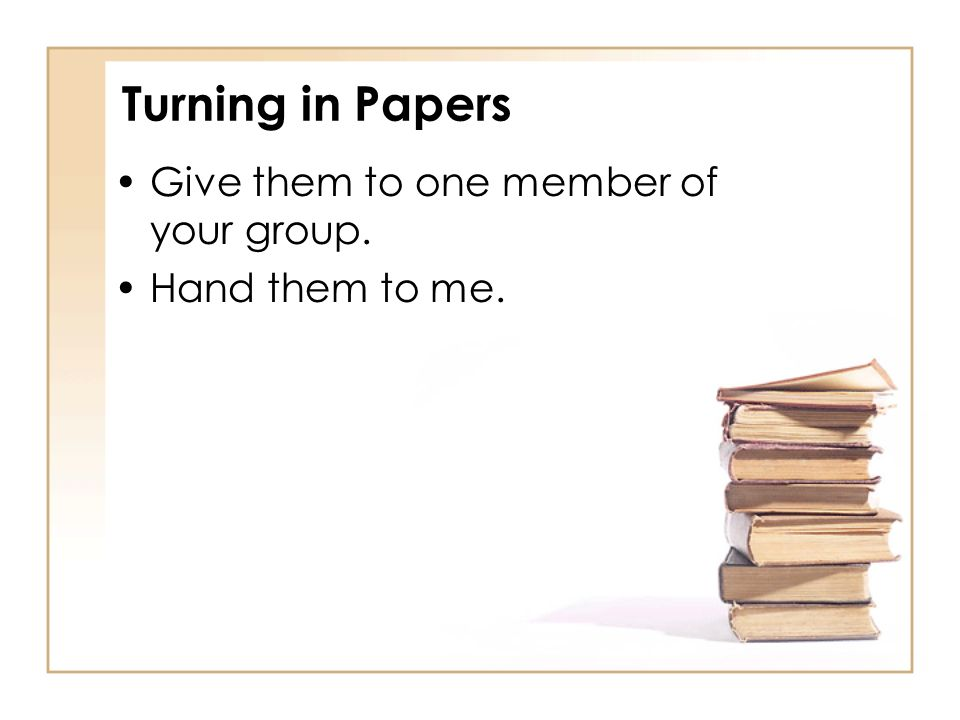 Turning in Papers Give them to one member of your group. Hand them to me.