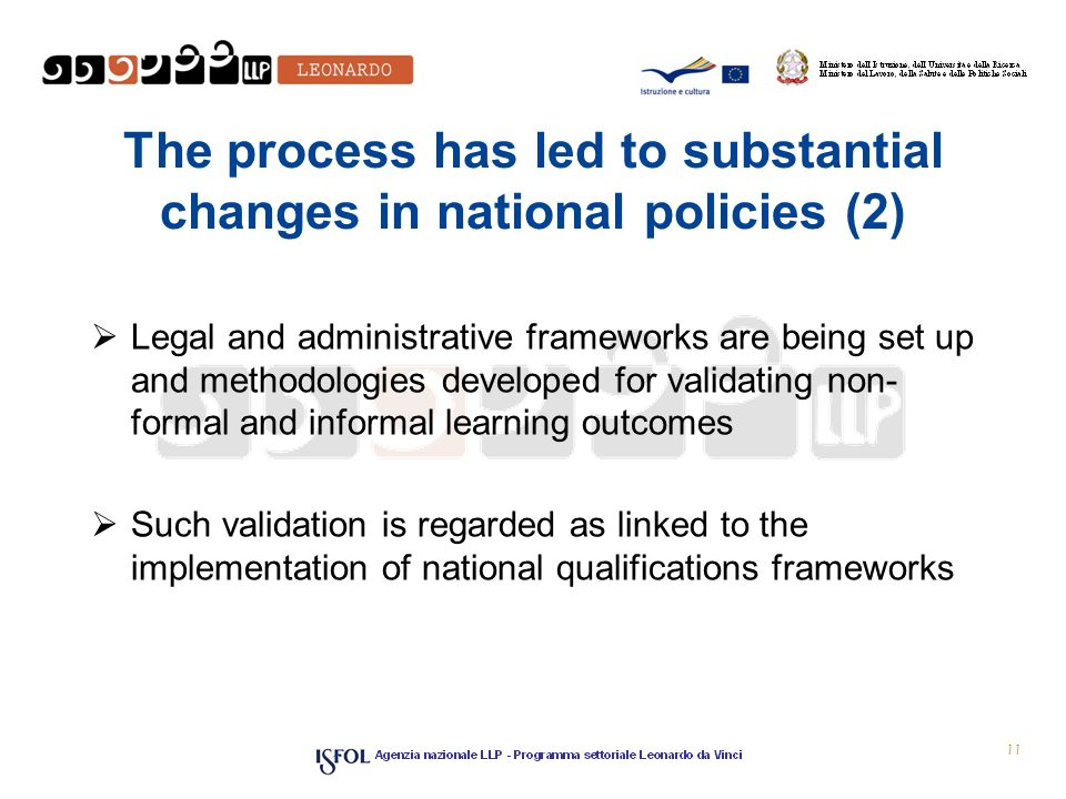 The process has led to substantial changes in national policies (2)  Legal and administrative frameworks are being set up and methodologies developed for validating non­ formal and informal learning outcomes  Such validation is regarded as linked to the implementation of national qualifications frameworks 11