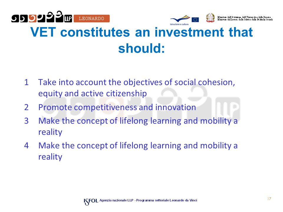VET constitutes an investment that should: 1Take into account the objectives of social cohesion, equity and active citizenship 2Promote competitiveness and innovation 3Make the concept of lifelong learning and mobility a reality 4Make the concept of lifelong learning and mobility a reality 17