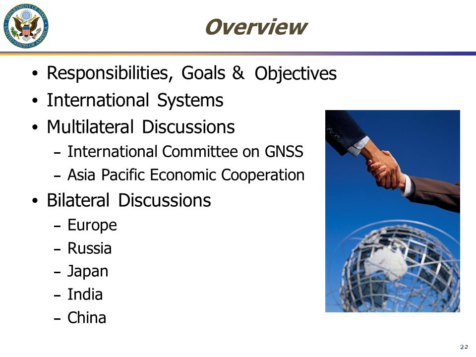 2 Responsibilities, Goals & International Systems Multilateral Discussions – International Committee on GNSS – Asia Pacific Economic Cooperation Bilateral Discussions – Europe – Russia – Japan – India – China Overview Objectives 2