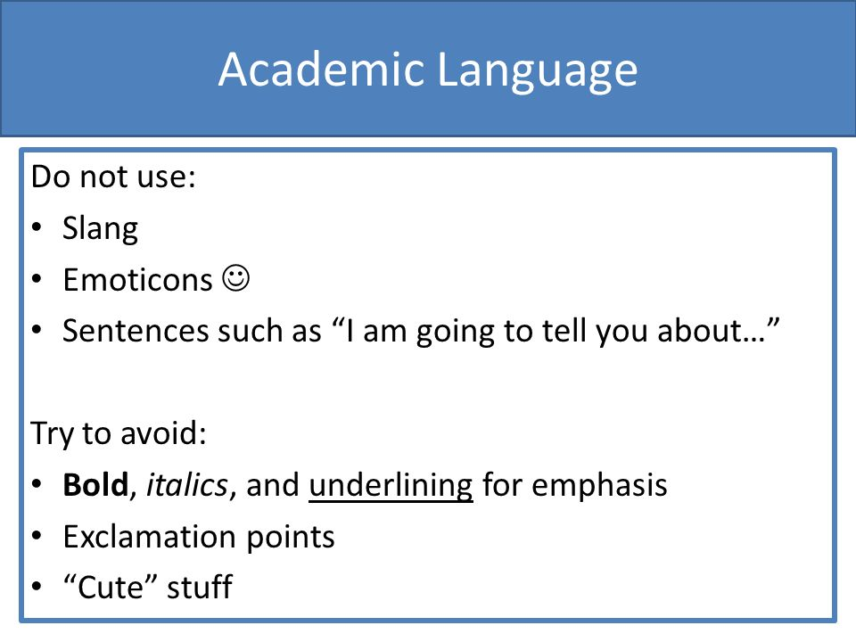 Academic Language Do not use: Slang Emoticons Sentences such as I am going to tell you about… Try to avoid: Bold, italics, and underlining for emphasis Exclamation points Cute stuff