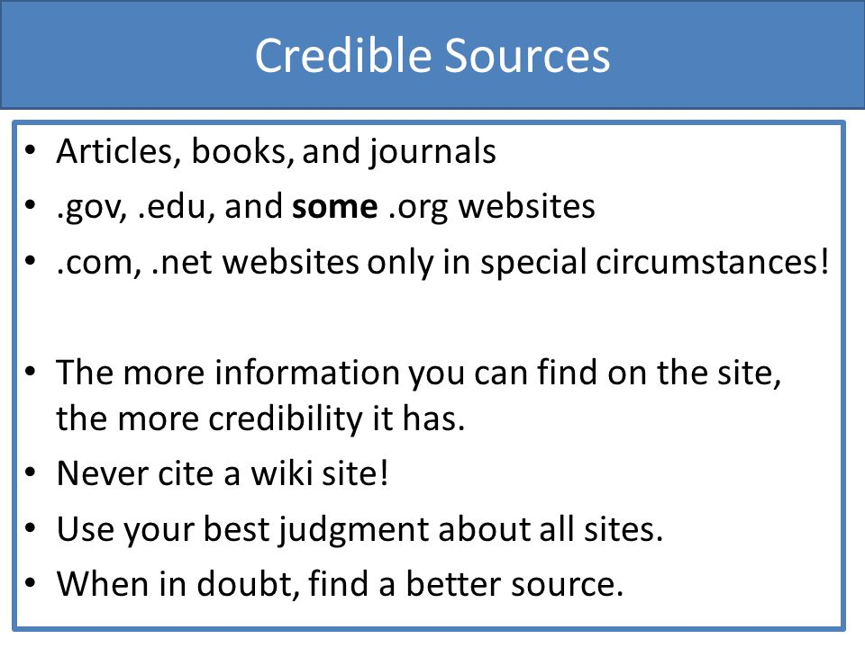 Credible Sources Articles, books, and journals.gov,.edu, and some.org websites.com,.net websites only in special circumstances.