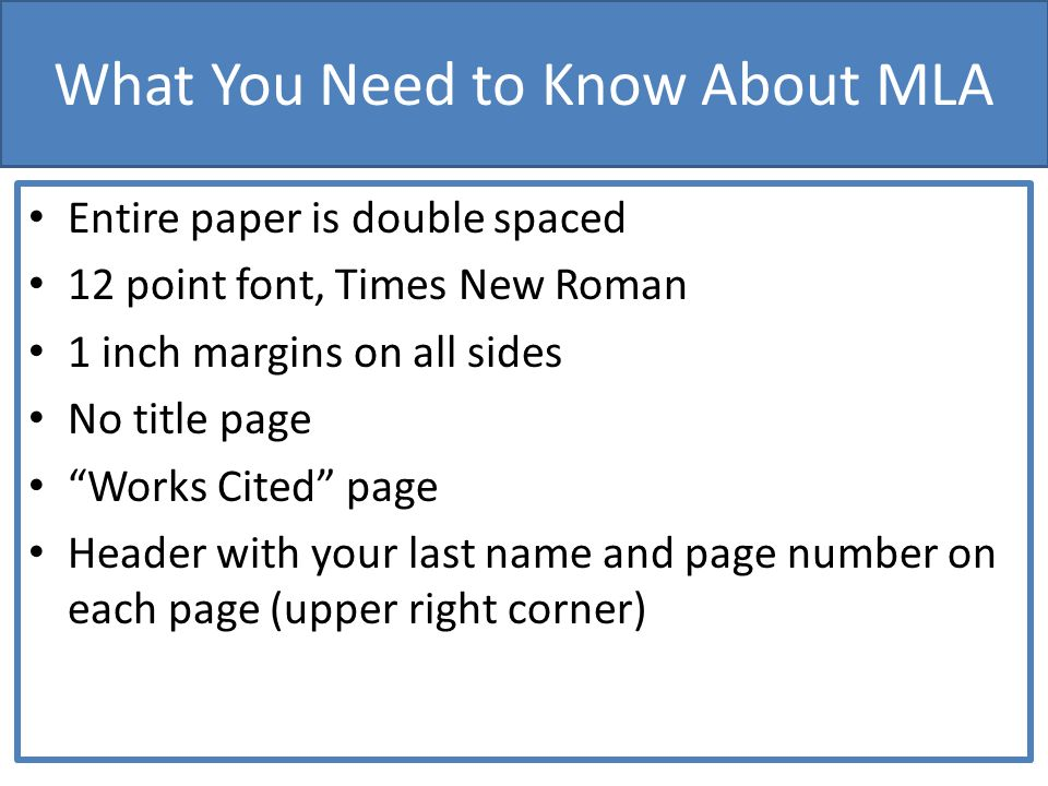 What You Need to Know About MLA Entire paper is double spaced 12 point font, Times New Roman 1 inch margins on all sides No title page Works Cited page Header with your last name and page number on each page (upper right corner)