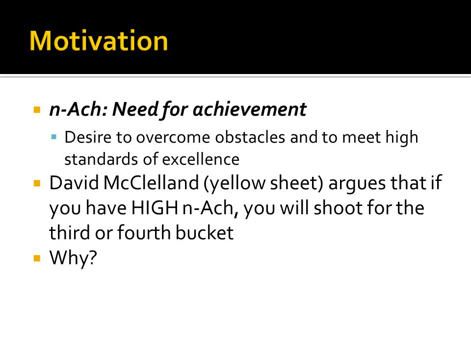  n-Ach: Need for achievement  Desire to overcome obstacles and to meet high standards of excellence  David McClelland (yellow sheet) argues that if you have HIGH n-Ach, you will shoot for the third or fourth bucket  Why
