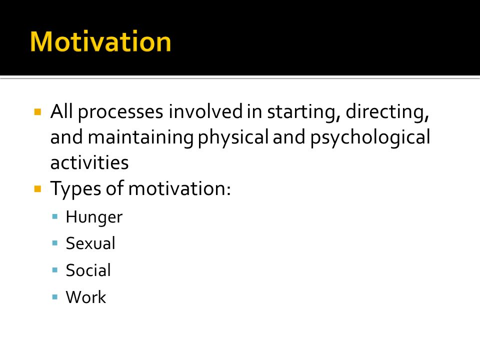  All processes involved in starting, directing, and maintaining physical and psychological activities  Types of motivation:  Hunger  Sexual  Social  Work
