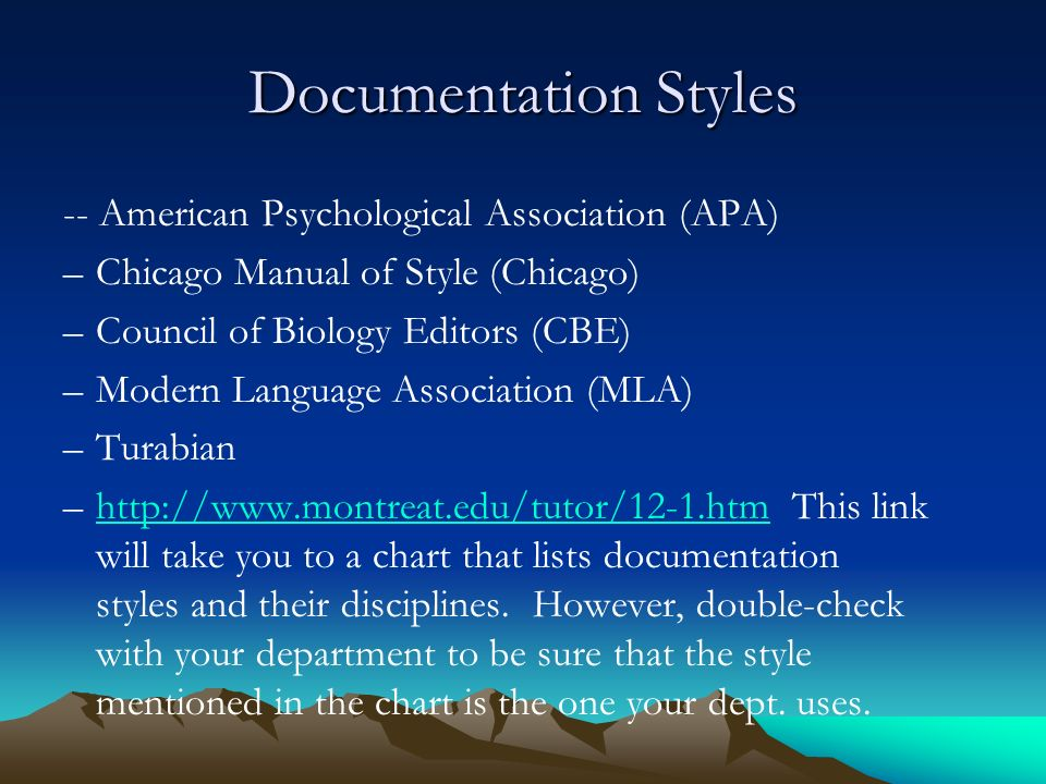 Documentation Styles -- American Psychological Association (APA) –Chicago Manual of Style (Chicago) –Council of Biology Editors (CBE) –Modern Language Association (MLA) –Turabian –  This link will take you to a chart that lists documentation styles and their disciplines.