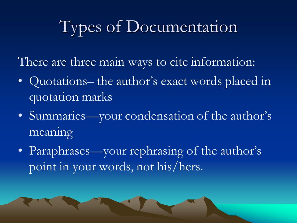 Types of Documentation There are three main ways to cite information: Quotations– the author's exact words placed in quotation marks Summaries—your condensation of the author's meaning Paraphrases—your rephrasing of the author's point in your words, not his/hers.