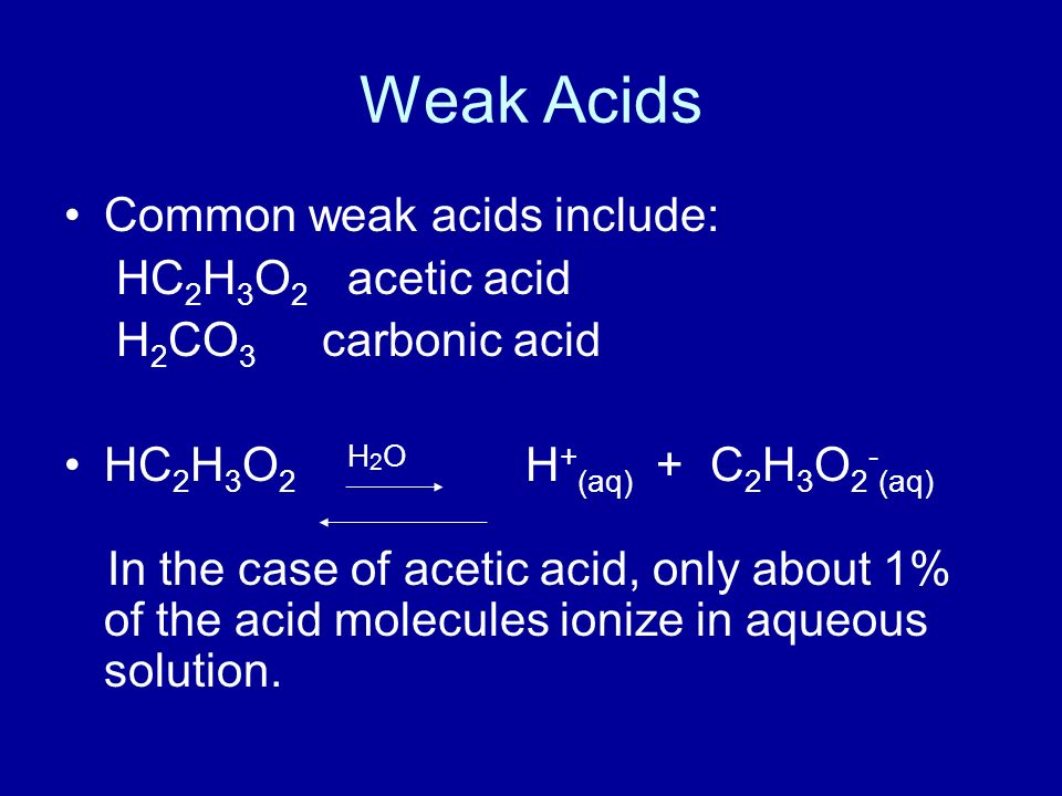 Weak Acids Common weak acids include: HC 2 H 3 O 2 acetic acid H 2 CO 3 carbonic acid HC 2 H 3 O 2 H 2 O H + (aq) + C 2 H 3 O 2 - (aq) In the case of acetic acid, only about 1% of the acid molecules ionize in aqueous solution.