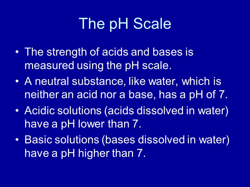 The pH Scale The strength of acids and bases is measured using the pH scale.