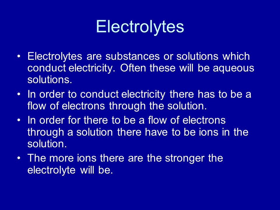 Electrolytes Electrolytes are substances or solutions which conduct electricity.