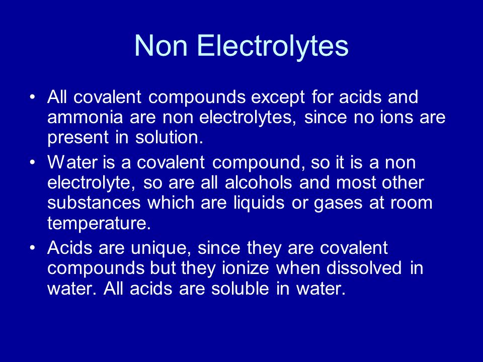 Non Electrolytes All covalent compounds except for acids and ammonia are non electrolytes, since no ions are present in solution.