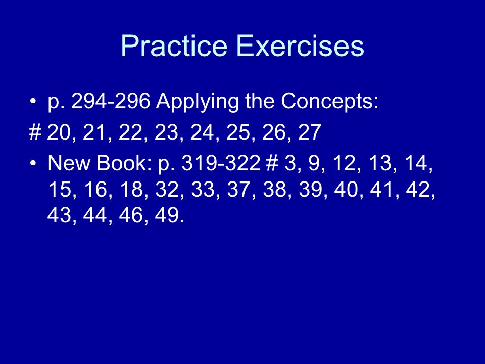 Practice Exercises p Applying the Concepts: # 20, 21, 22, 23, 24, 25, 26, 27 New Book: p.