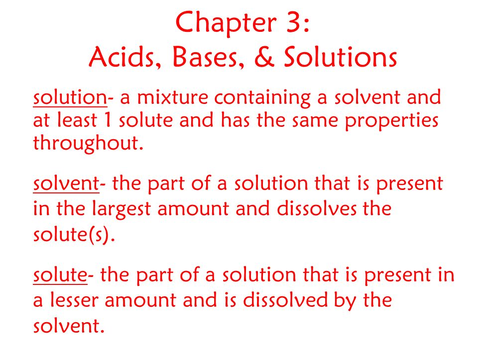 Chapter 3: Acids, Bases, & Solutions solution- a mixture containing a solvent and at least 1 solute and has the same properties throughout.