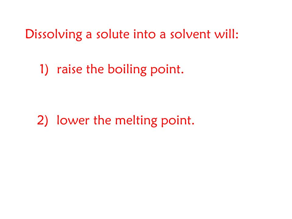Dissolving a solute into a solvent will: 1) raise the boiling point. 2) lower the melting point.