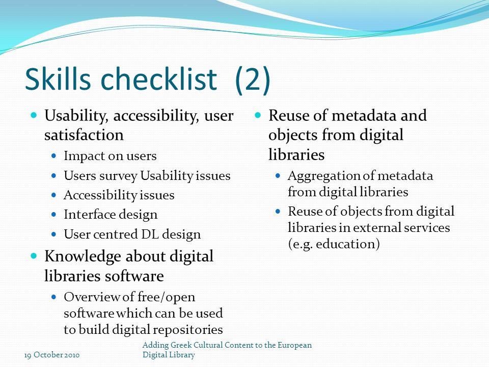 Skills checklist (2) Usability, accessibility, user satisfaction Impact on users Users survey Usability issues Accessibility issues Interface design User centred DL design Knowledge about digital libraries software Overview of free/open software which can be used to build digital repositories Reuse of metadata and objects from digital libraries Aggregation of metadata from digital libraries Reuse of objects from digital libraries in external services (e.g.
