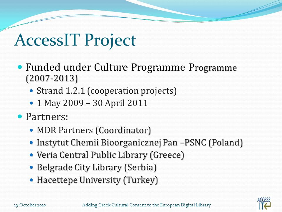 AccessIT Project rogramme ( ) Funded under Culture Programme P rogramme ( ) Strand (cooperation projects) 1 May 2009 – 30 April 2011 Partners: Coordinator) MDR Partners (Coordinator) Instytut Chemii Bioorganicznej Pan –PSNC (Poland) Instytut Chemii Bioorganicznej Pan –PSNC (Poland) Veria Central Public Library (Greece) Veria Central Public Library (Greece) Belgrade City Library (Serbia) Belgrade City Library (Serbia) Hacettepe University (Turkey) Hacettepe University (Turkey) 19 October 2010Adding Greek Cultural Content to the European Digital Library