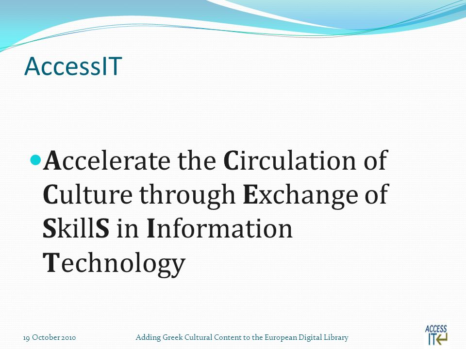 AccessIT Accelerate the Circulation of Culture through Exchange of SkillS in Information Technology 19 October 2010Adding Greek Cultural Content to the European Digital Library