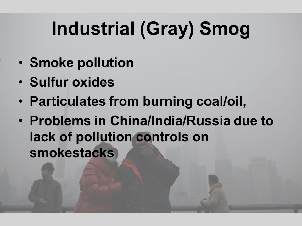 Industrial (Gray) Smog Smoke pollution Sulfur oxides Particulates from burning coal/oil, Problems in China/India/Russia due to lack of pollution controls on smokestacks