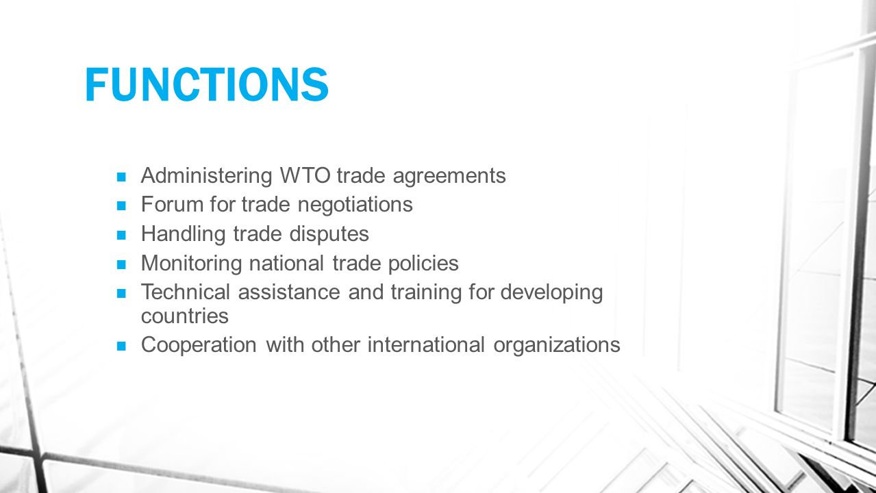 FUNCTIONS Administering WTO trade agreements Forum for trade negotiations Handling trade disputes Monitoring national trade policies Technical assistance and training for developing countries Cooperation with other international organizations