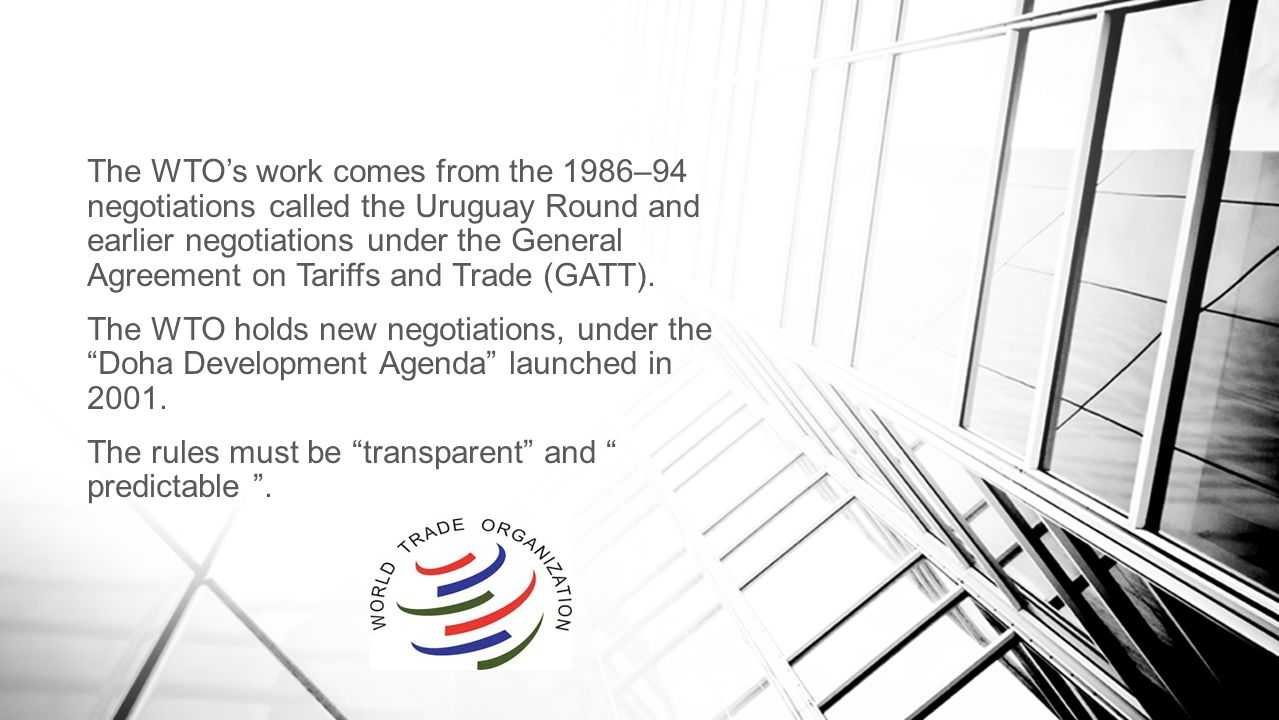 The WTO's work comes from the 1986–94 negotiations called the Uruguay Round and earlier negotiations under the General Agreement on Tariffs and Trade (GATT).