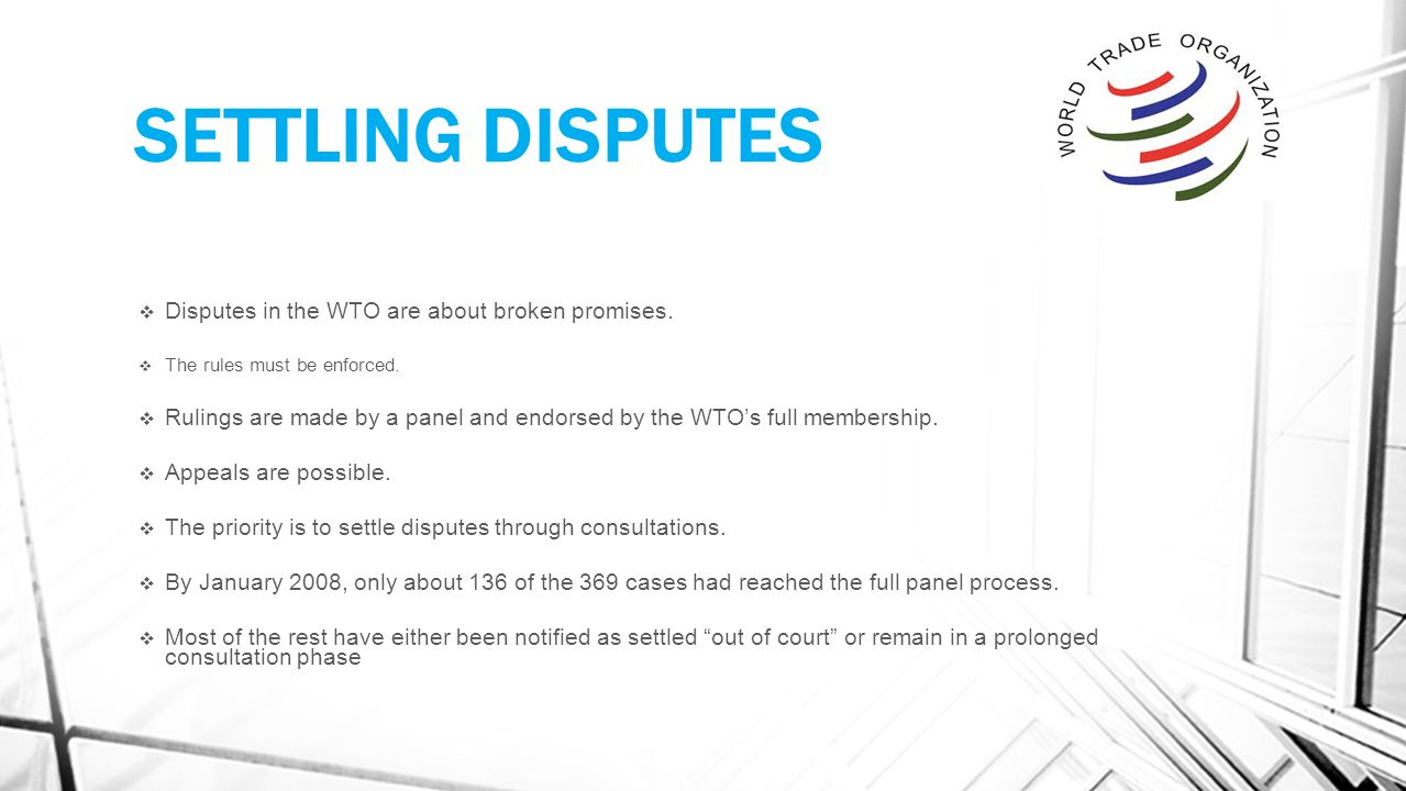 SETTLING DISPUTES  Disputes in the WTO are about broken promises.
