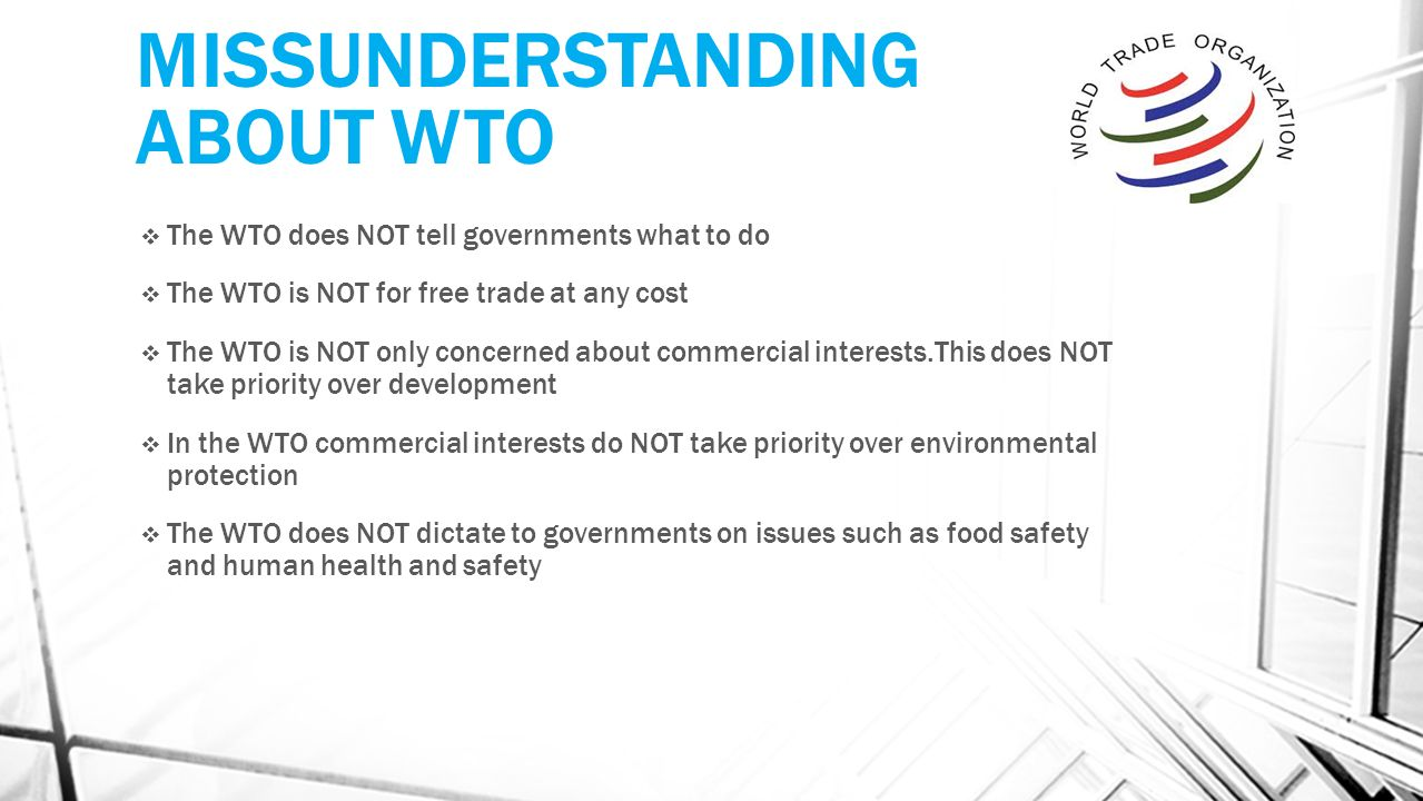MISSUNDERSTANDING ABOUT WTO  The WTO does NOT tell governments what to do  The WTO is NOT for free trade at any cost  The WTO is NOT only concerned about commercial interests.This does NOT take priority over development  In the WTO commercial interests do NOT take priority over environmental protection  The WTO does NOT dictate to governments on issues such as food safety and human health and safety