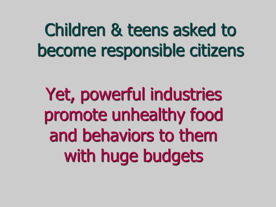 Yet, powerful industries promote unhealthy food and behaviors to them with huge budgets Children & teens asked to become responsible citizens