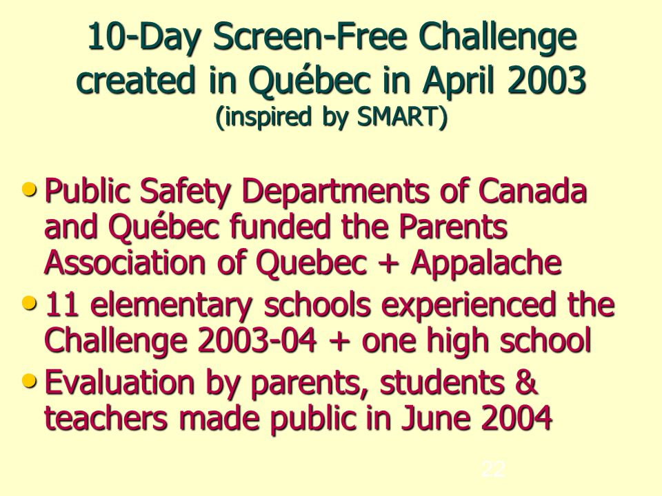 22 10-Day Screen-Free Challenge created in Québec in April 2003 (inspired by SMART)‏ Public Safety Departments of Canada and Québec funded the Parents Association of Quebec + Appalache Public Safety Departments of Canada and Québec funded the Parents Association of Quebec + Appalache 11 elementary schools experienced the Challenge 2003-04 + one high school 11 elementary schools experienced the Challenge 2003-04 + one high school Evaluation by parents, students & teachers made public in June 2004 Evaluation by parents, students & teachers made public in June 2004