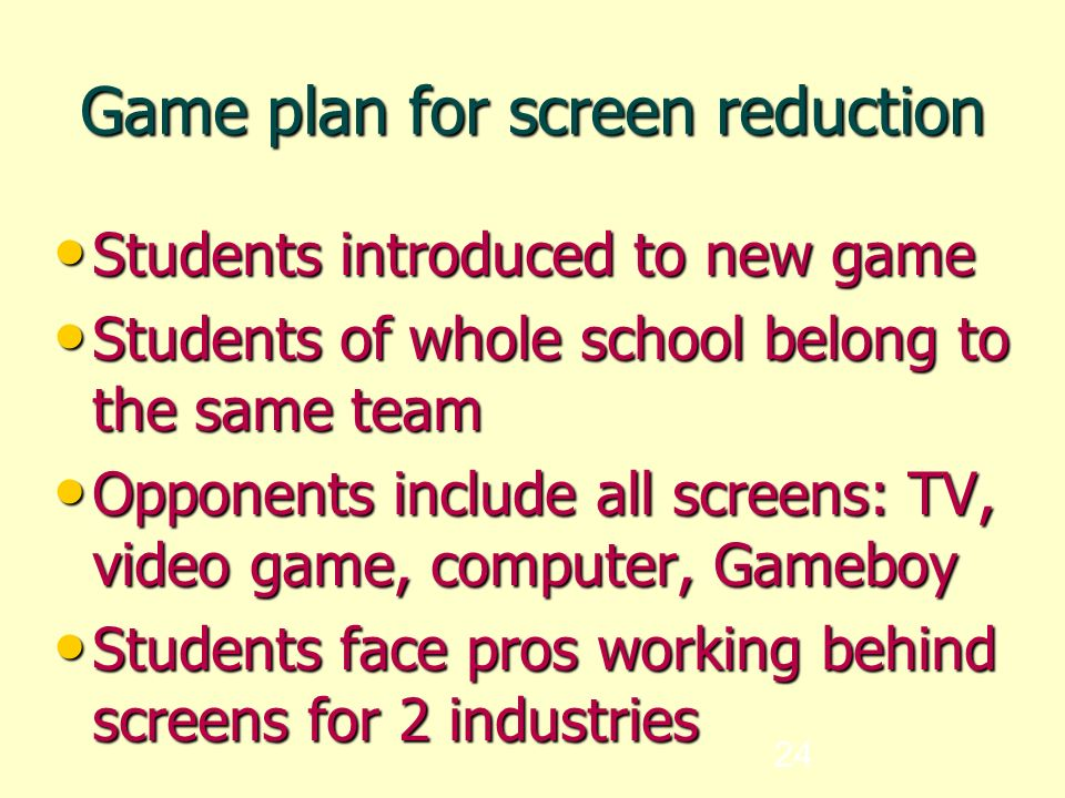 24 Game plan for screen reduction Students introduced to new game Students introduced to new game Students of whole school belong to the same team Students of whole school belong to the same team Opponents include all screens: TV, video game, computer, Gameboy Opponents include all screens: TV, video game, computer, Gameboy Students face pros working behind screens for 2 industries Students face pros working behind screens for 2 industries