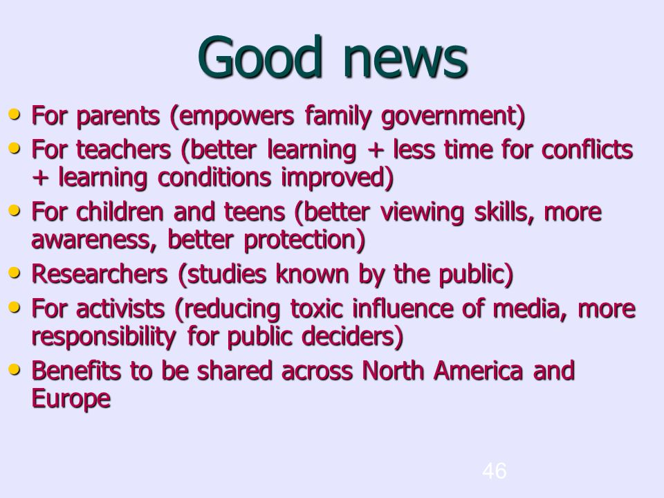 46 Good news For parents (empowers family government) For parents (empowers family government) For teachers (better learning + less time for conflicts + learning conditions improved)‏ For teachers (better learning + less time for conflicts + learning conditions improved)‏ For children and teens (better viewing skills, more awareness, better protection)‏ For children and teens (better viewing skills, more awareness, better protection)‏ Researchers (studies known by the public)‏ Researchers (studies known by the public)‏ For activists (reducing toxic influence of media, more responsibility for public deciders)‏ For activists (reducing toxic influence of media, more responsibility for public deciders)‏ Benefits to be shared across North America and Europe Benefits to be shared across North America and Europe