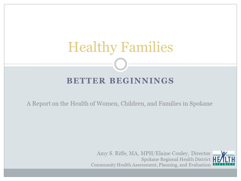BETTER BEGINNINGS Healthy Families A Report on the Health of Women, Children, and Families in Spokane Amy S.