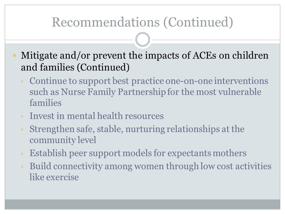 Recommendations (Continued) Mitigate and/or prevent the impacts of ACEs on children and families (Continued)  Continue to support best practice one-on-one interventions such as Nurse Family Partnership for the most vulnerable families  Invest in mental health resources  Strengthen safe, stable, nurturing relationships at the community level  Establish peer support models for expectants mothers  Build connectivity among women through low cost activities like exercise