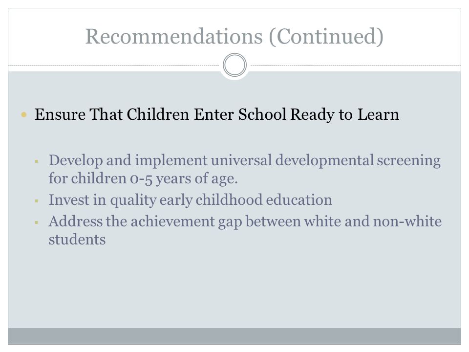 Recommendations (Continued) Ensure That Children Enter School Ready to Learn  Develop and implement universal developmental screening for children 0-5 years of age.