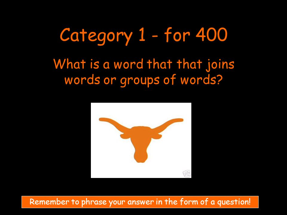Category 1 - for 400 What is a word that that joins words or groups of words.