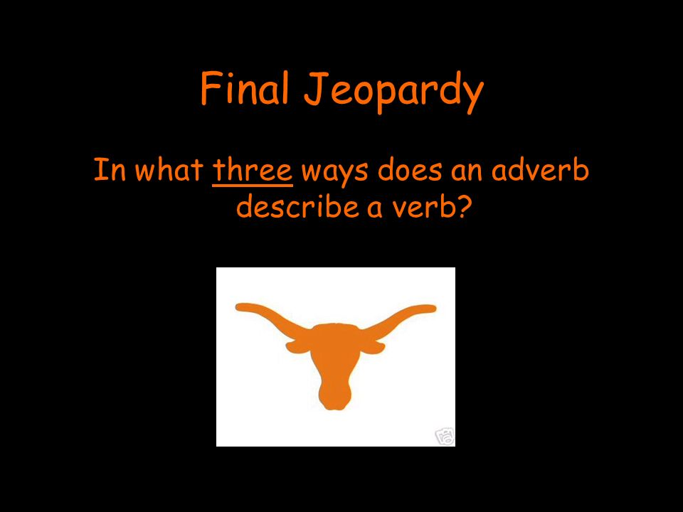 Final Jeopardy In what three ways does an adverb describe a verb