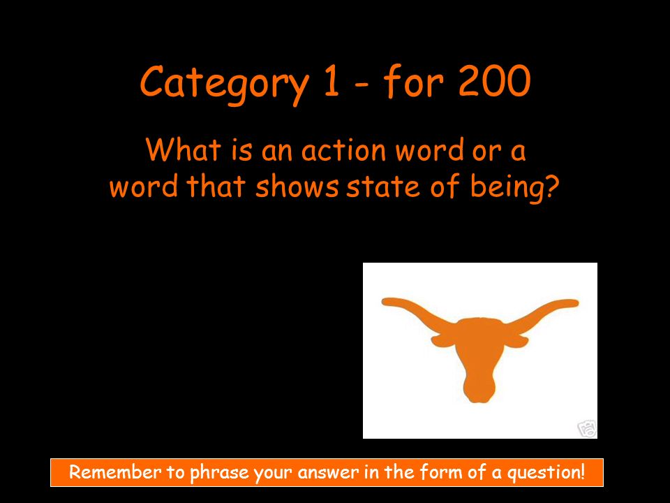 Category 1 - for 200 What is an action word or a word that shows state of being.