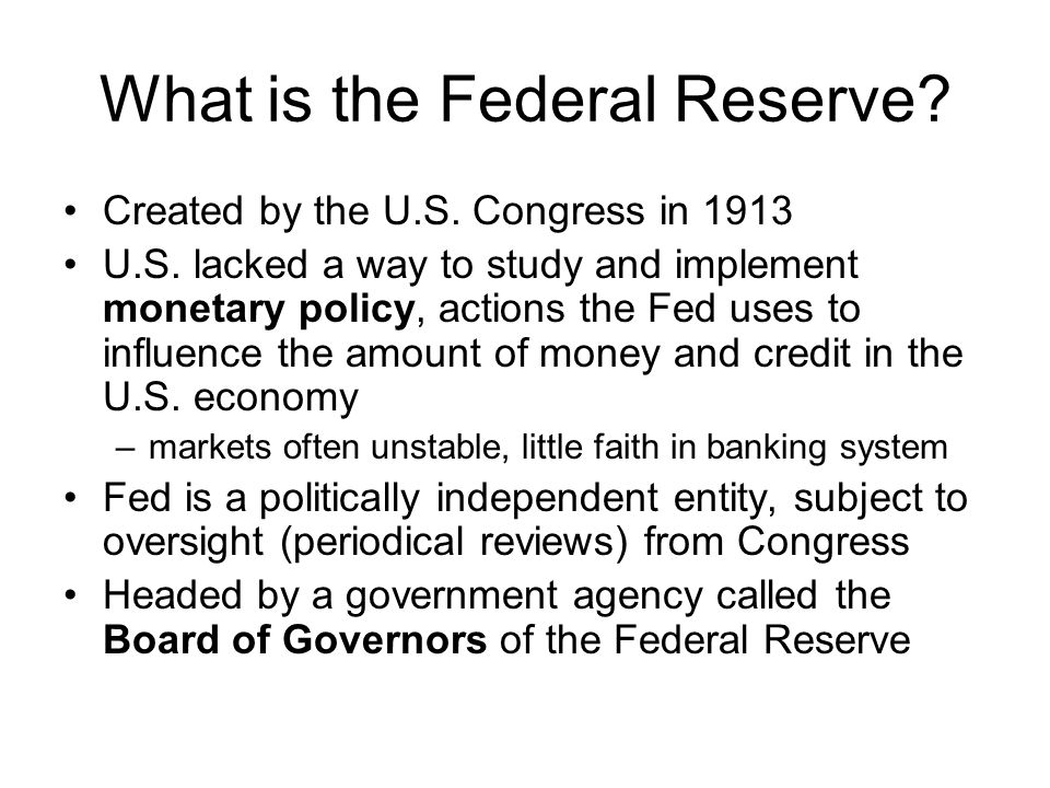 What is the Federal Reserve. Created by the U.S. Congress in 1913 U.S.