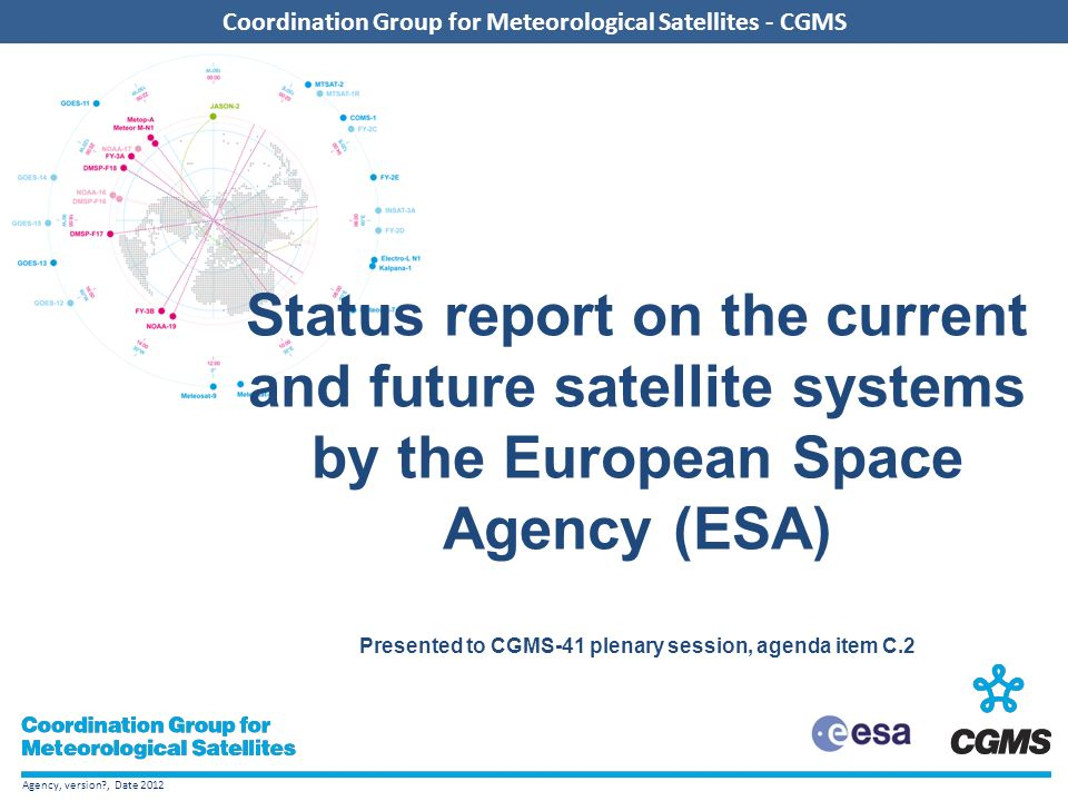 Agency, version , Date 2012 Coordination Group for Meteorological Satellites - CGMS Add CGMS agency logo here (in the slide master) Coordination Group for Meteorological Satellites - CGMS Status report on the current and future satellite systems by the European Space Agency (ESA) Presented to CGMS-41 plenary session, agenda item C.2