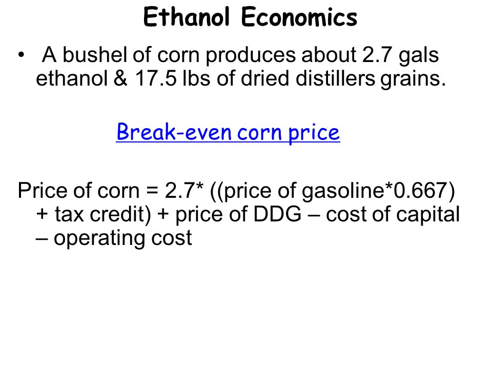 Ethanol Economics A bushel of corn produces about 2.7 gals ethanol & 17.5 lbs of dried distillers grains.