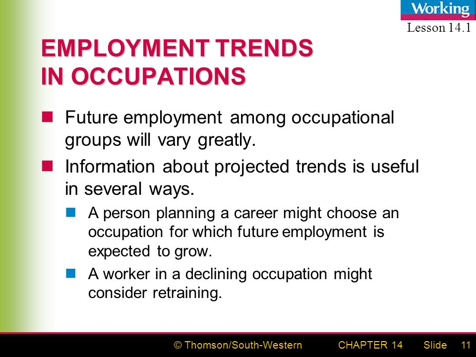 © Thomson/South-WesternSlideCHAPTER 1411 EMPLOYMENT TRENDS IN OCCUPATIONS Future employment among occupational groups will vary greatly.