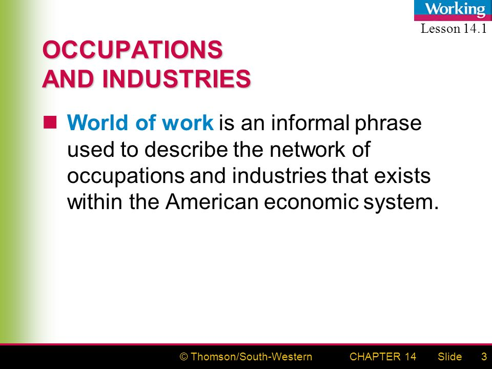 © Thomson/South-WesternSlideCHAPTER 143 OCCUPATIONS AND INDUSTRIES World of work is an informal phrase used to describe the network of occupations and industries that exists within the American economic system.