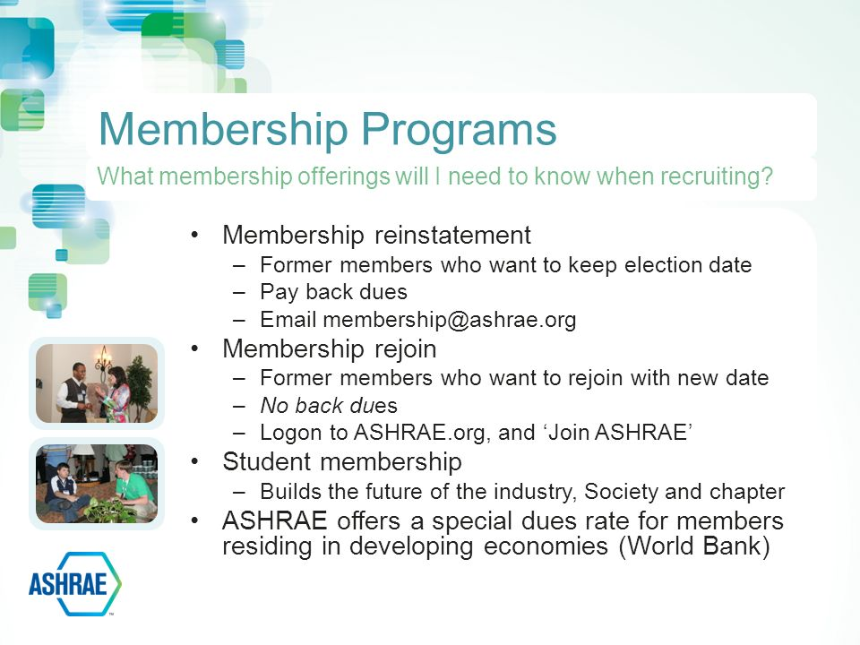 Membership reinstatement –Former members who want to keep election date –Pay back dues – Membership rejoin –Former members who want to rejoin with new date –No back dues –Logon to ASHRAE.org, and 'Join ASHRAE' Student membership –Builds the future of the industry, Society and chapter ASHRAE offers a special dues rate for members residing in developing economies (World Bank) Membership Programs What membership offerings will I need to know when recruiting