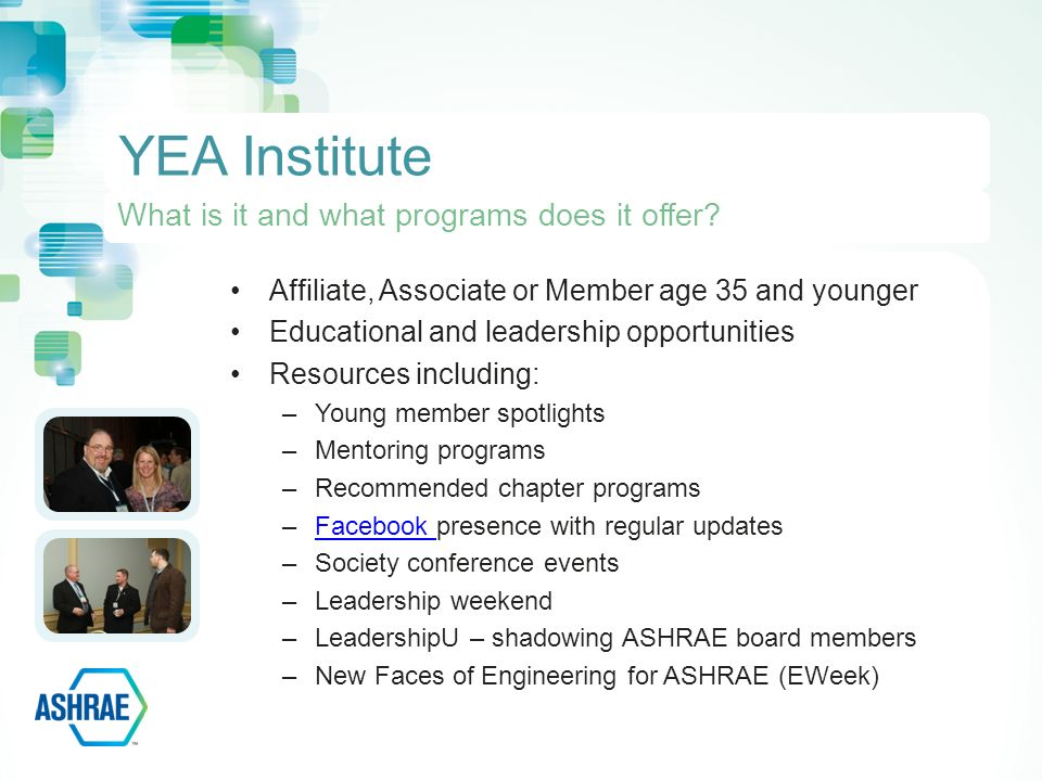 Affiliate, Associate or Member age 35 and younger Educational and leadership opportunities Resources including: –Young member spotlights –Mentoring programs –Recommended chapter programs –Facebook presence with regular updatesFacebook –Society conference events –Leadership weekend –LeadershipU – shadowing ASHRAE board members –New Faces of Engineering for ASHRAE (EWeek) YEA Institute What is it and what programs does it offer